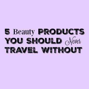 5 Beauty Products You Should Never Travel Without