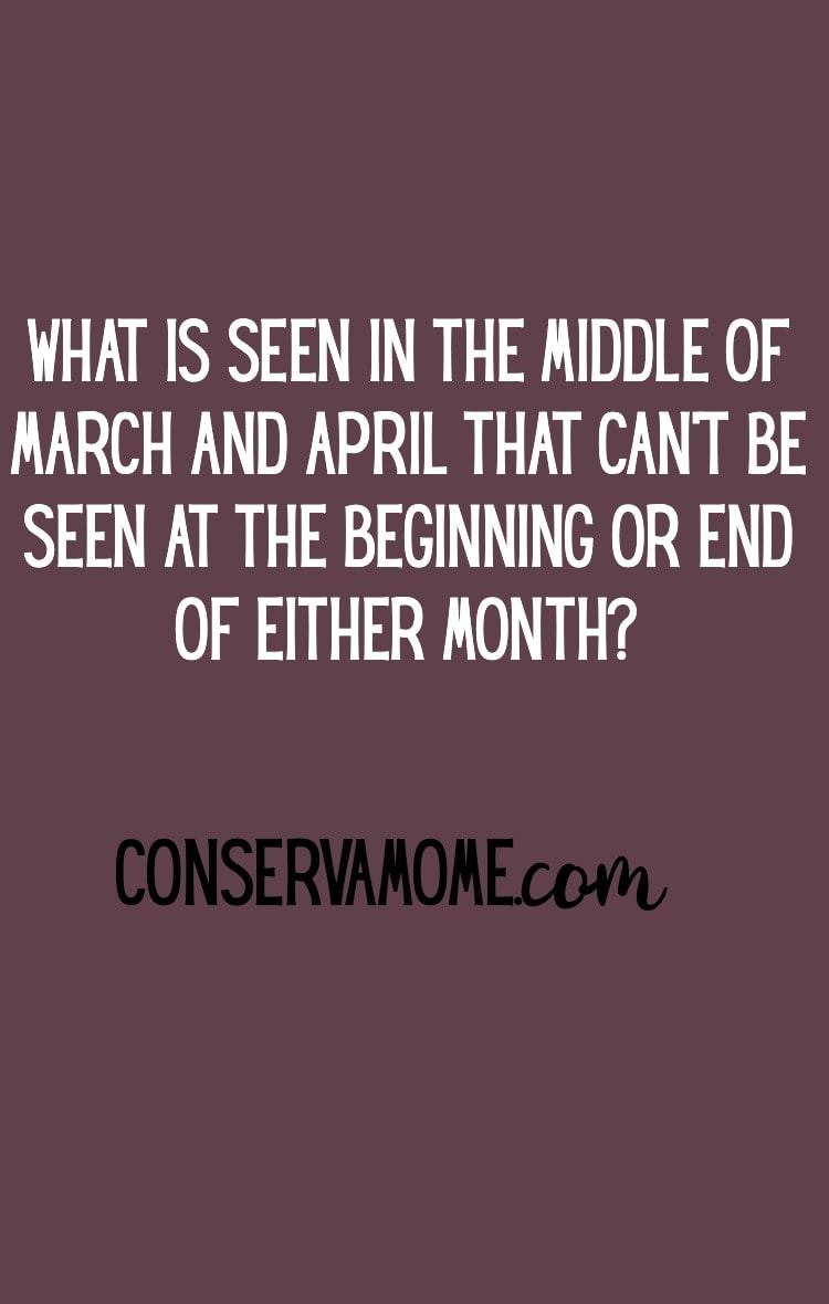 Here are some fun riddles for everyone. Start with this one. The answer may be right in front of you :) What is seen in the middle of March and April that can't been seen at the beginning or end of either month?