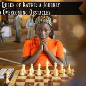 The Queen of Katwe: a Journey into Overcoming Obstacles