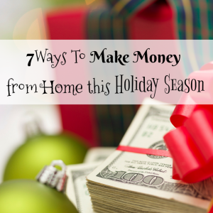 7 Ways To Make Money from Home this Holiday Season