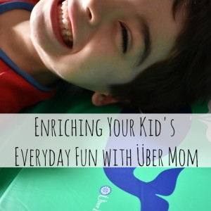 Enriching Your Kid's Everyday Fun with Über Mom