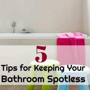 5 Tips for Keeping Your Bathroom Spotless